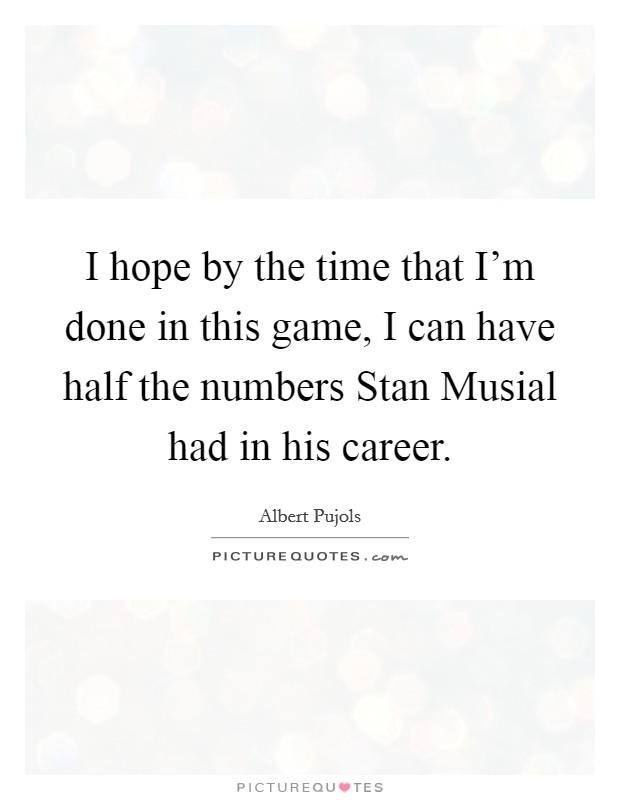 I hope by the time that I'm done in this game, I can have half the numbers Stan Musial had in his career Picture Quote #1