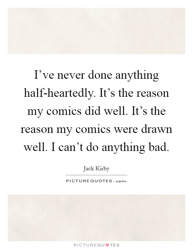 I've never done anything half-heartedly. It's the reason my comics did well. It's the reason my comics were drawn well. I can't do anything bad. Picture Quote #1