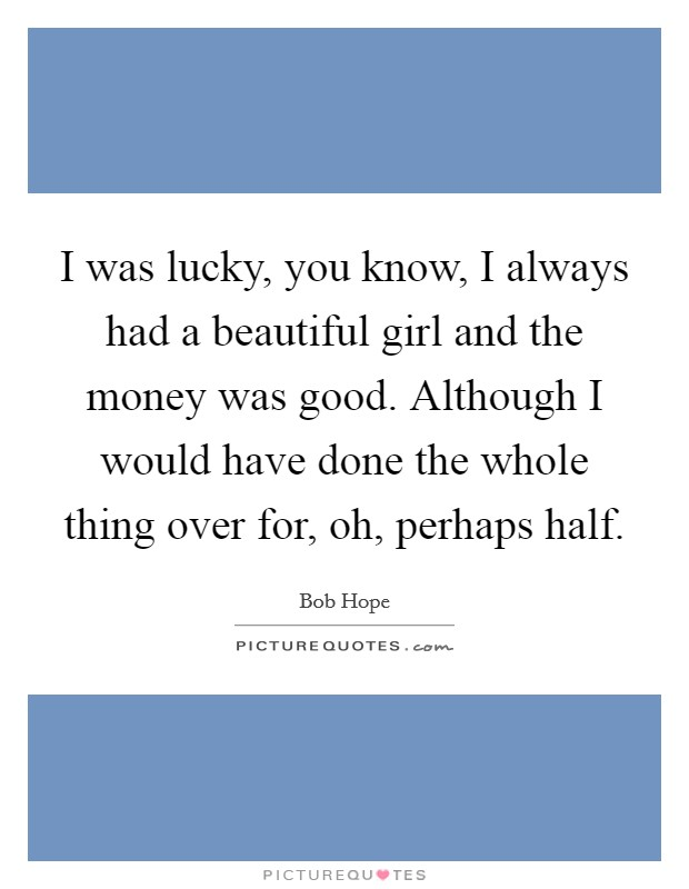 I was lucky, you know, I always had a beautiful girl and the money was good. Although I would have done the whole thing over for, oh, perhaps half Picture Quote #1
