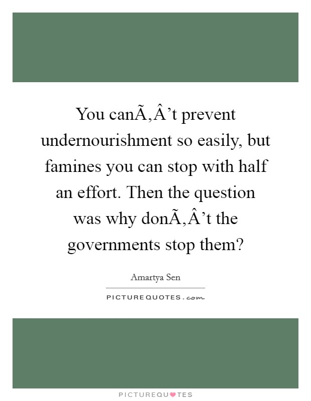 You can't prevent undernourishment so easily, but famines you can stop with half an effort. Then the question was why don't the governments stop them? Picture Quote #1