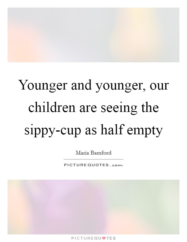 Younger and younger, our children are seeing the sippy-cup as half empty Picture Quote #1