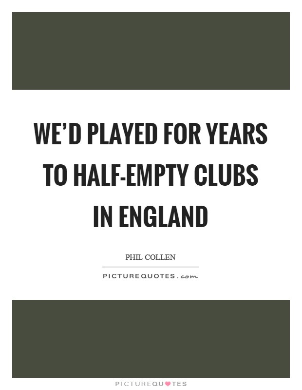 We'd played for years to half-empty clubs in England Picture Quote #1