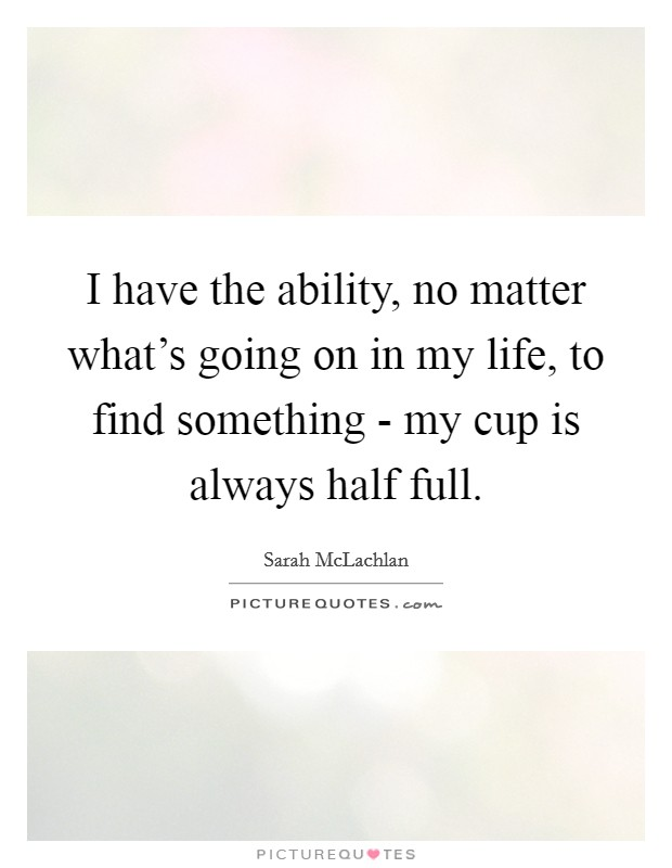I have the ability, no matter what's going on in my life, to find something - my cup is always half full Picture Quote #1