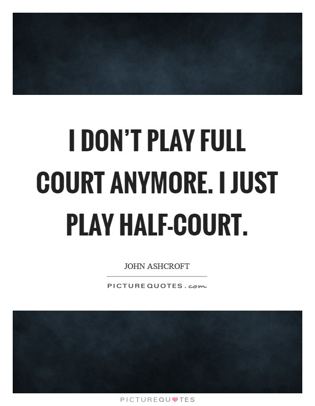 I don't play full court anymore. I just play half-court Picture Quote #1