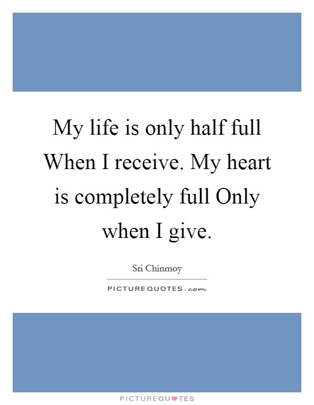 My life is only half full When I receive. My heart is completely full Only when I give Picture Quote #1