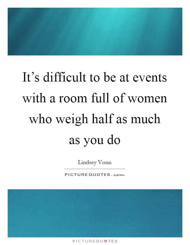 It's difficult to be at events with a room full of women who weigh half as much as you do Picture Quote #1