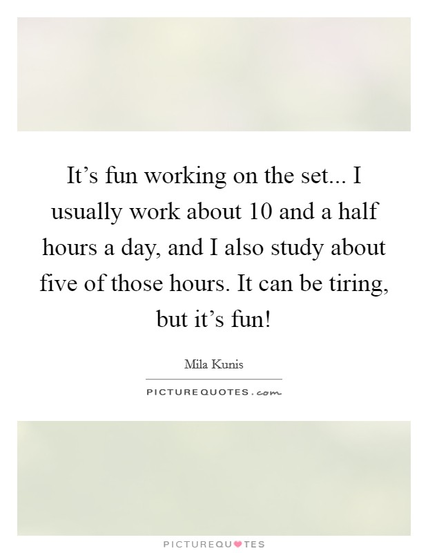 It's fun working on the set... I usually work about 10 and a half hours a day, and I also study about five of those hours. It can be tiring, but it's fun! Picture Quote #1