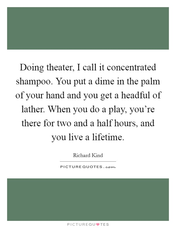 Doing theater, I call it concentrated shampoo. You put a dime in the palm of your hand and you get a headful of lather. When you do a play, you're there for two and a half hours, and you live a lifetime. Picture Quote #1