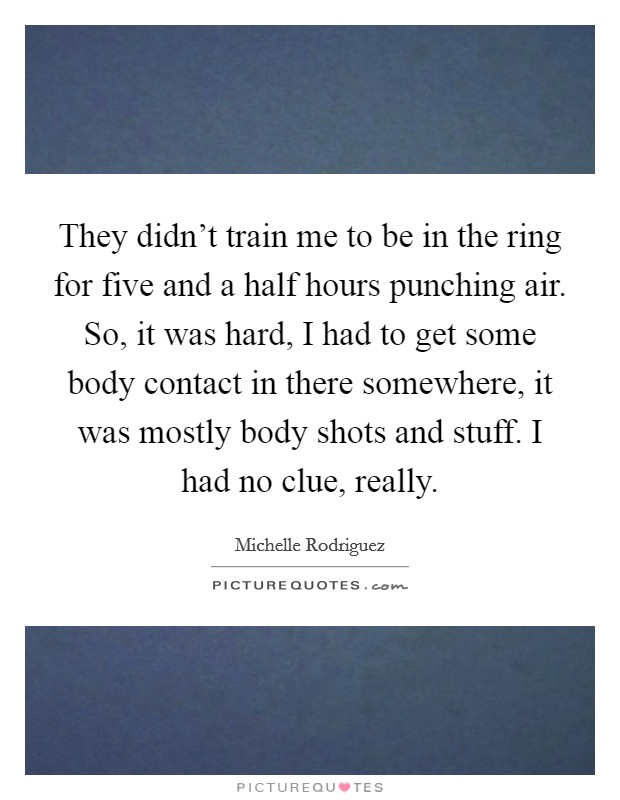 They didn't train me to be in the ring for five and a half hours punching air. So, it was hard, I had to get some body contact in there somewhere, it was mostly body shots and stuff. I had no clue, really Picture Quote #1