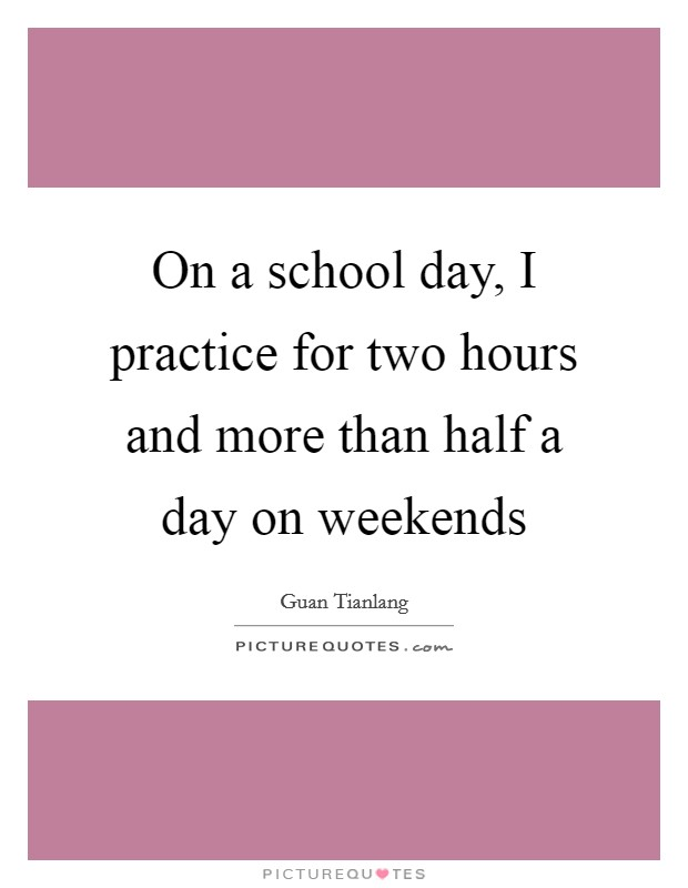 On a school day, I practice for two hours and more than half a day on weekends Picture Quote #1