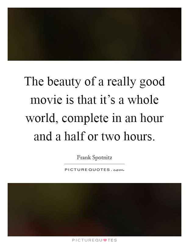 The beauty of a really good movie is that it's a whole world, complete in an hour and a half or two hours Picture Quote #1