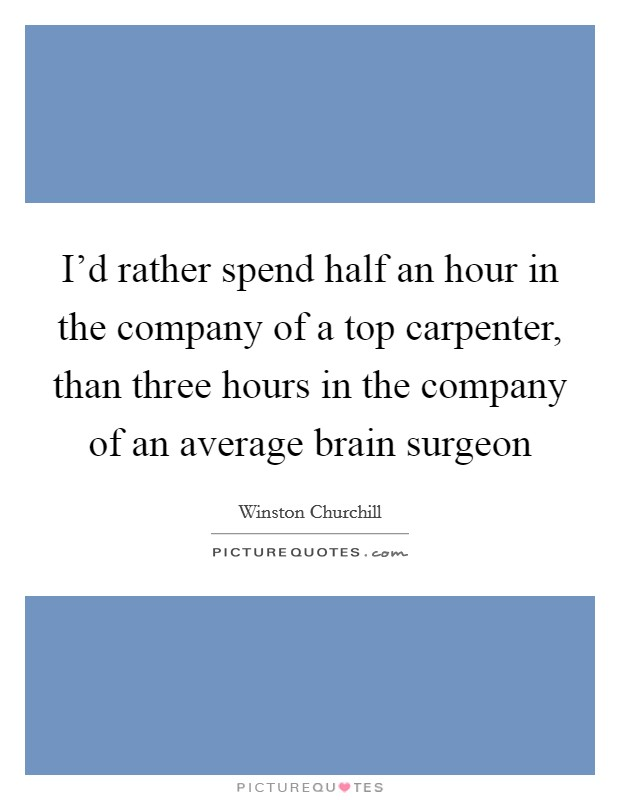 I'd rather spend half an hour in the company of a top carpenter, than three hours in the company of an average brain surgeon Picture Quote #1