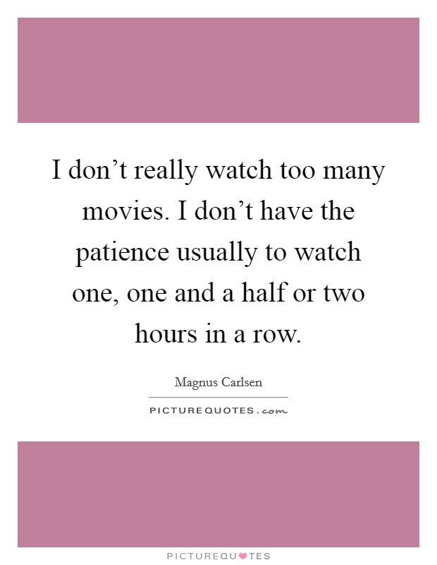I don't really watch too many movies. I don't have the patience usually to watch one, one and a half or two hours in a row Picture Quote #1