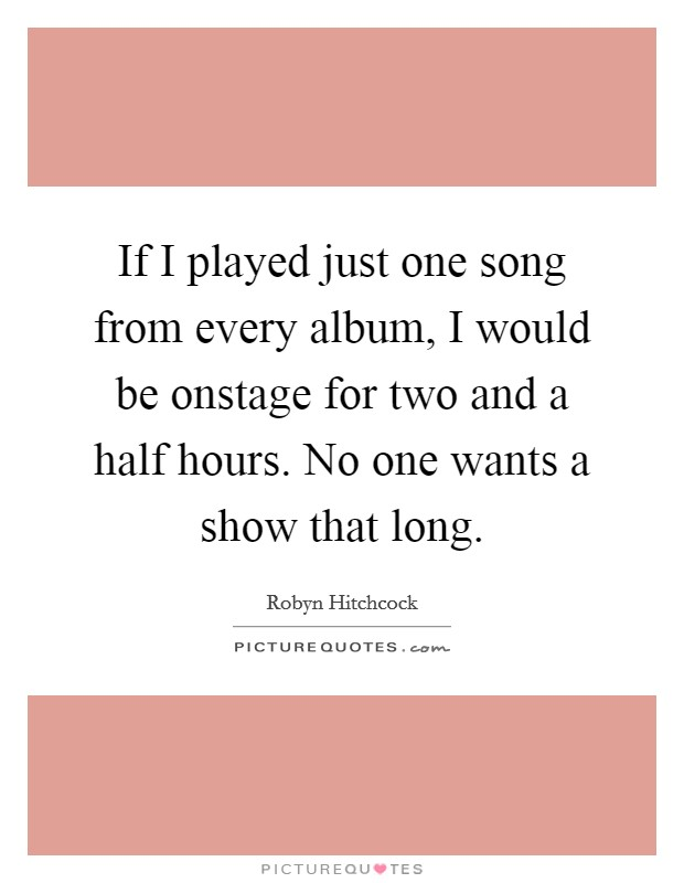 If I played just one song from every album, I would be onstage for two and a half hours. No one wants a show that long Picture Quote #1