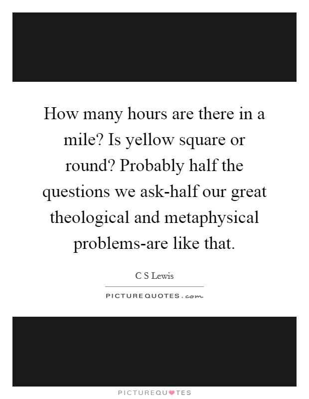 How many hours are there in a mile? Is yellow square or round? Probably half the questions we ask-half our great theological and metaphysical problems-are like that Picture Quote #1