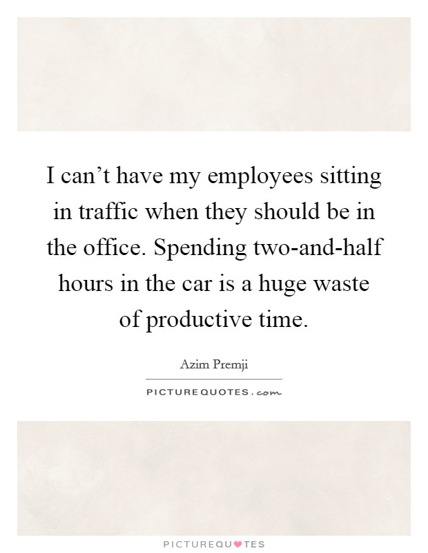 I can't have my employees sitting in traffic when they should be in the office. Spending two-and-half hours in the car is a huge waste of productive time Picture Quote #1