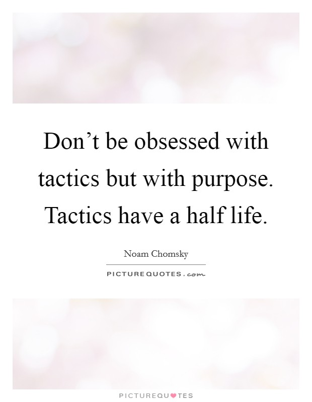 Don't be obsessed with tactics but with purpose. Tactics have a half life Picture Quote #1