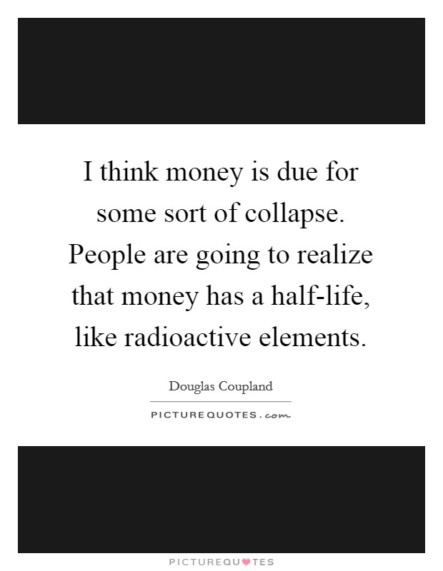 I think money is due for some sort of collapse. People are going to realize that money has a half-life, like radioactive elements Picture Quote #1