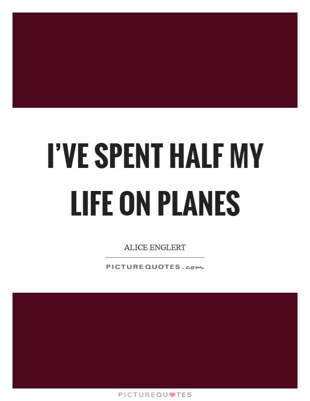 I've spent half my life on planes Picture Quote #1
