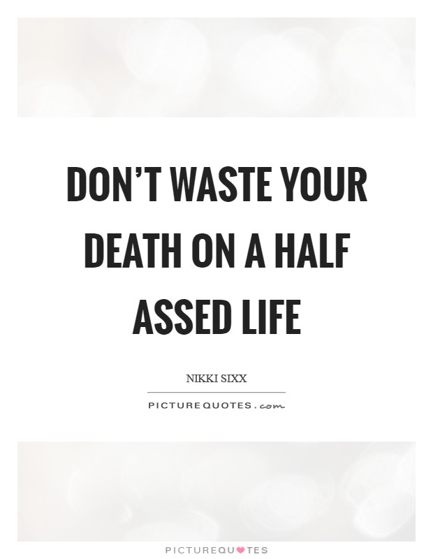 Don't waste your death on a half assed life Picture Quote #1