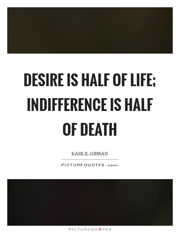 Desire is half of life; indifference is half of death Picture Quote #1