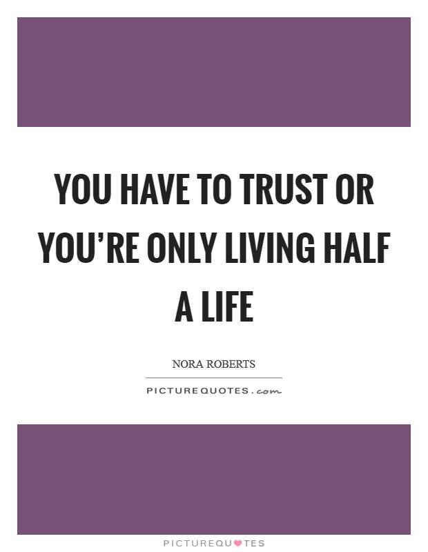 You have to trust or you're only living half a life Picture Quote #1
