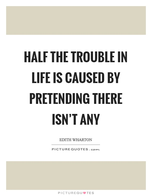 Half the trouble in life is caused by pretending there isn't any Picture Quote #1