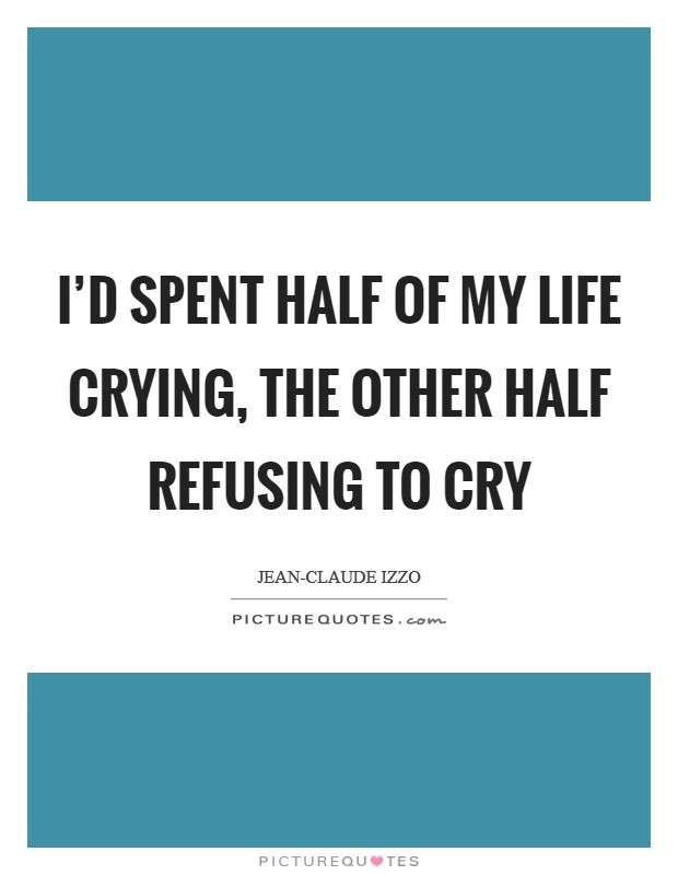 I'd spent half of my life crying, the other half refusing to cry Picture Quote #1
