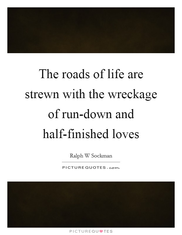 The roads of life are strewn with the wreckage of run-down and half-finished loves Picture Quote #1