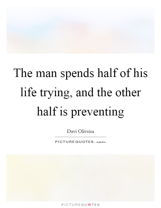 The man spends half of his life trying, and the other half is preventing Picture Quote #1