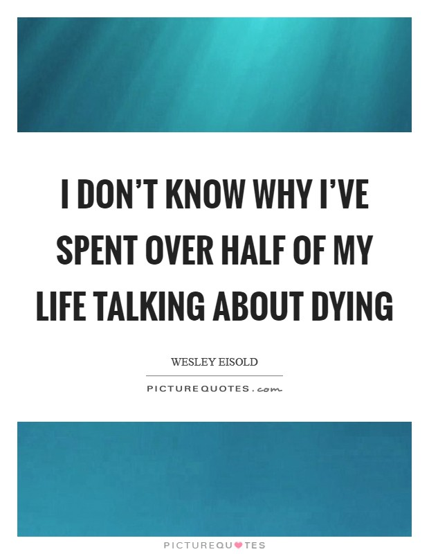 I don't know why I've spent over half of My life talking about dying Picture Quote #1
