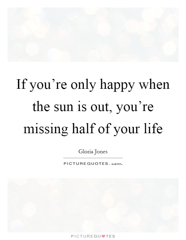 If you're only happy when the sun is out, you're missing half of your life Picture Quote #1