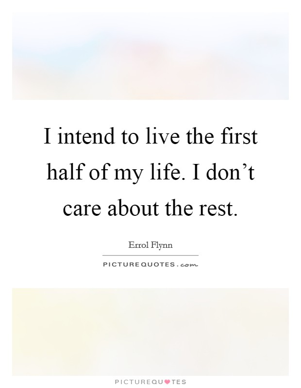 I intend to live the first half of my life. I don't care about the rest. Picture Quote #1