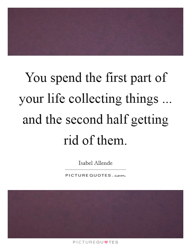 You spend the first part of your life collecting things ... and the second half getting rid of them Picture Quote #1