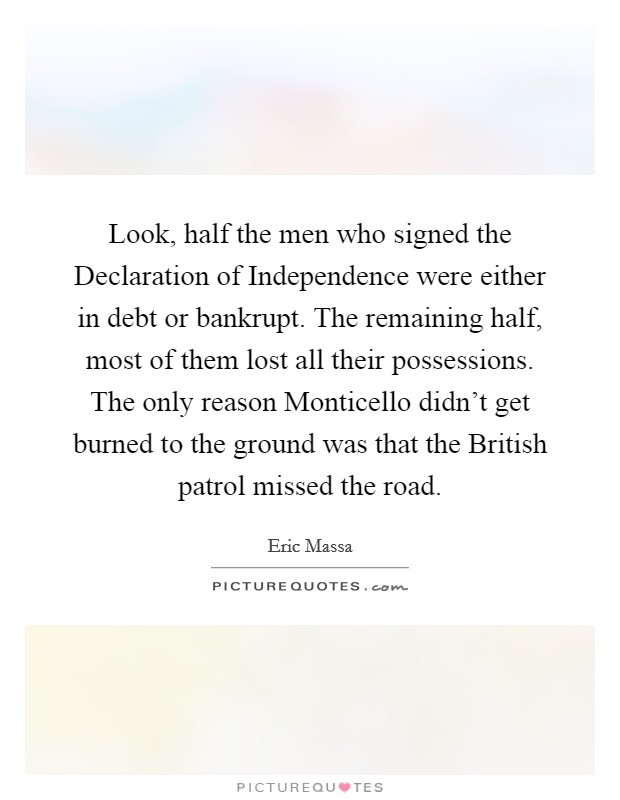 Look, half the men who signed the Declaration of Independence were either in debt or bankrupt. The remaining half, most of them lost all their possessions. The only reason Monticello didn't get burned to the ground was that the British patrol missed the road Picture Quote #1