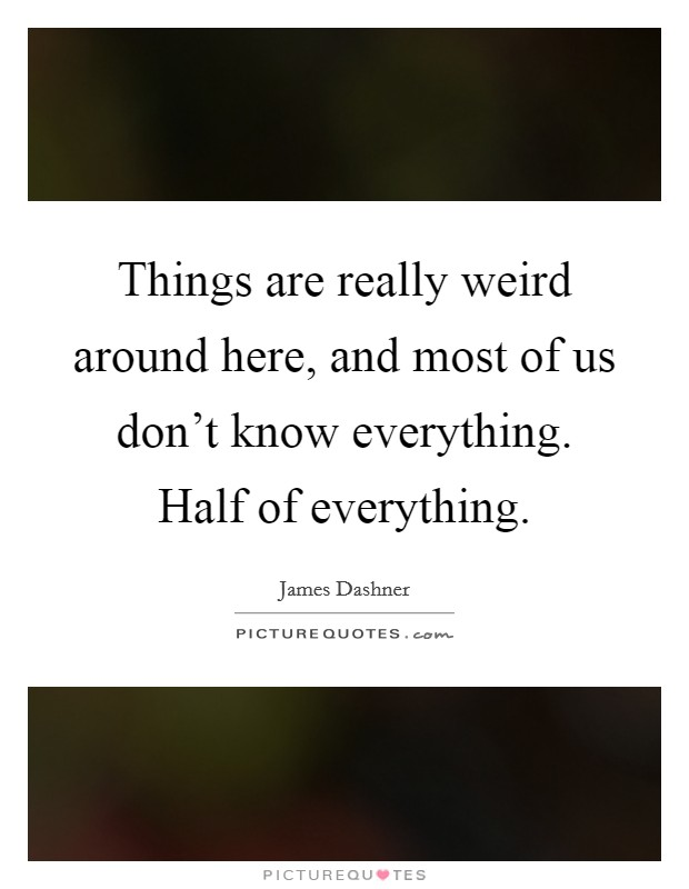 Things are really weird around here, and most of us don't know everything. Half of everything Picture Quote #1