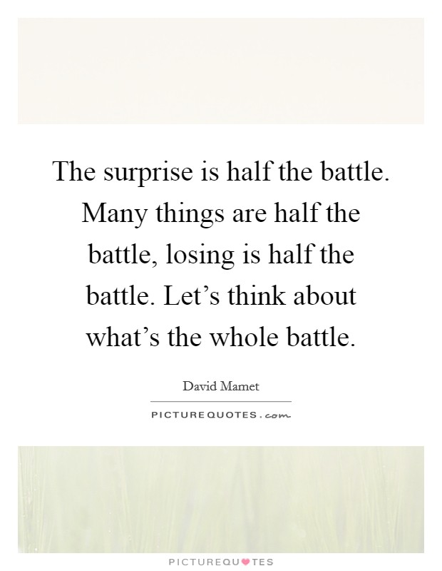 The surprise is half the battle. Many things are half the battle, losing is half the battle. Let's think about what's the whole battle Picture Quote #1