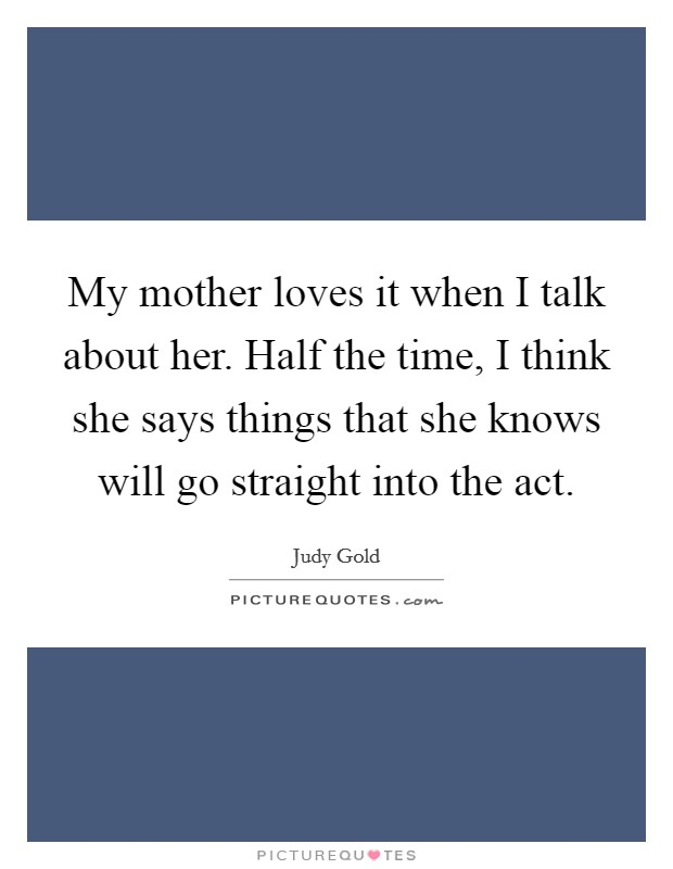 My mother loves it when I talk about her. Half the time, I think she says things that she knows will go straight into the act Picture Quote #1