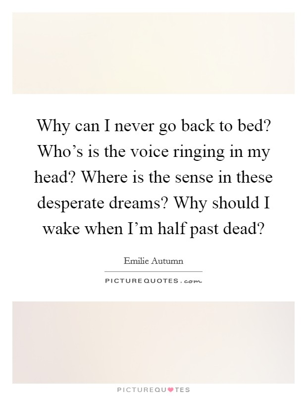 Why can I never go back to bed? Who's is the voice ringing in my head? Where is the sense in these desperate dreams? Why should I wake when I'm half past dead? Picture Quote #1