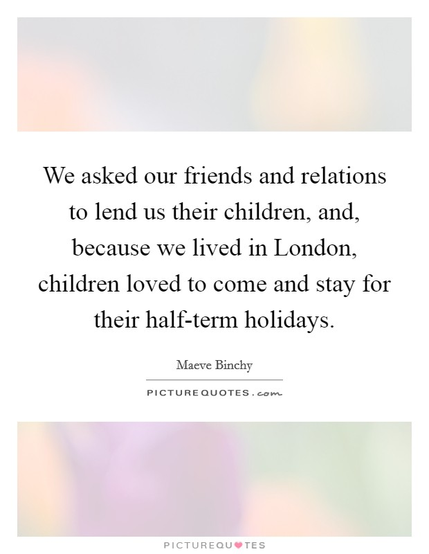 We asked our friends and relations to lend us their children, and, because we lived in London, children loved to come and stay for their half-term holidays Picture Quote #1