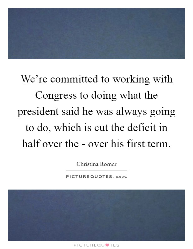 We're committed to working with Congress to doing what the president said he was always going to do, which is cut the deficit in half over the - over his first term Picture Quote #1