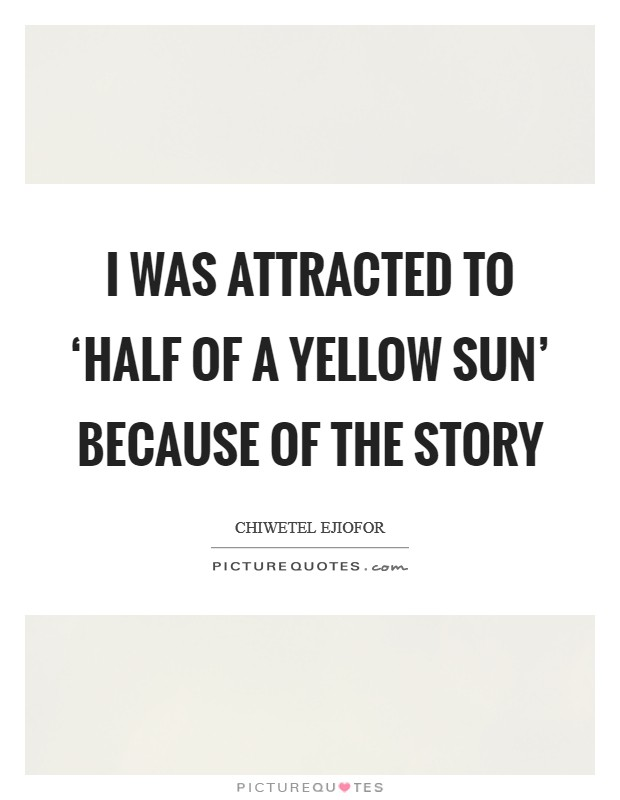 I was attracted to 'Half of a Yellow Sun' because of the story Picture Quote #1