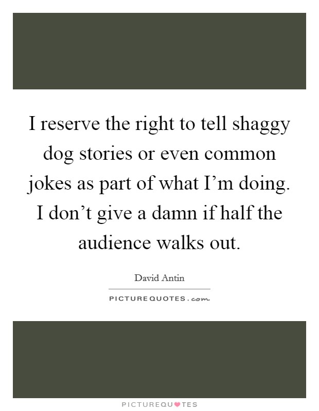 I reserve the right to tell shaggy dog stories or even common jokes as part of what I'm doing. I don't give a damn if half the audience walks out Picture Quote #1