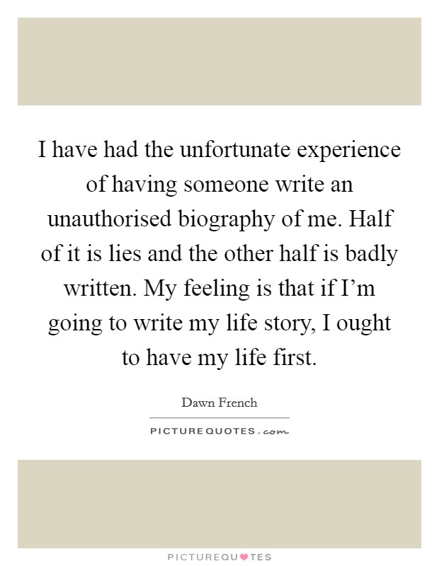I have had the unfortunate experience of having someone write an unauthorised biography of me. Half of it is lies and the other half is badly written. My feeling is that if I'm going to write my life story, I ought to have my life first Picture Quote #1