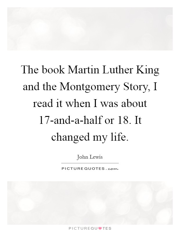 The book Martin Luther King and the Montgomery Story, I read it when I was about 17-and-a-half or 18. It changed my life Picture Quote #1