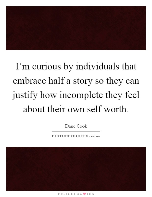 I'm curious by individuals that embrace half a story so they can justify how incomplete they feel about their own self worth Picture Quote #1