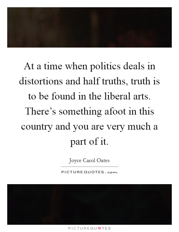 At a time when politics deals in distortions and half truths, truth is to be found in the liberal arts. There's something afoot in this country and you are very much a part of it Picture Quote #1
