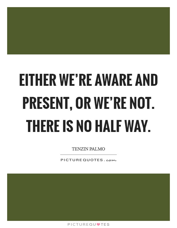 Either we're aware and present, or we're not. There is no half way Picture Quote #1