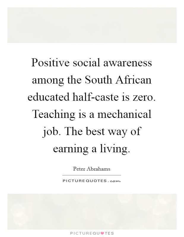 Positive social awareness among the South African educated half-caste is zero. Teaching is a mechanical job. The best way of earning a living Picture Quote #1