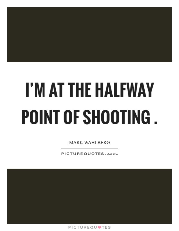 I'm at the halfway point of shooting . Picture Quote #1